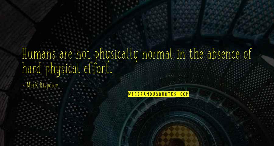 Physically Quotes By Mark Rippetoe: Humans are not physically normal in the absence