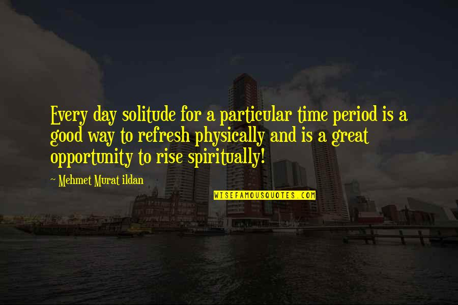 Physically Quotes By Mehmet Murat Ildan: Every day solitude for a particular time period