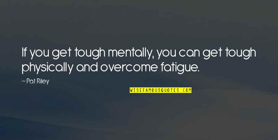 Physically Quotes By Pat Riley: If you get tough mentally, you can get