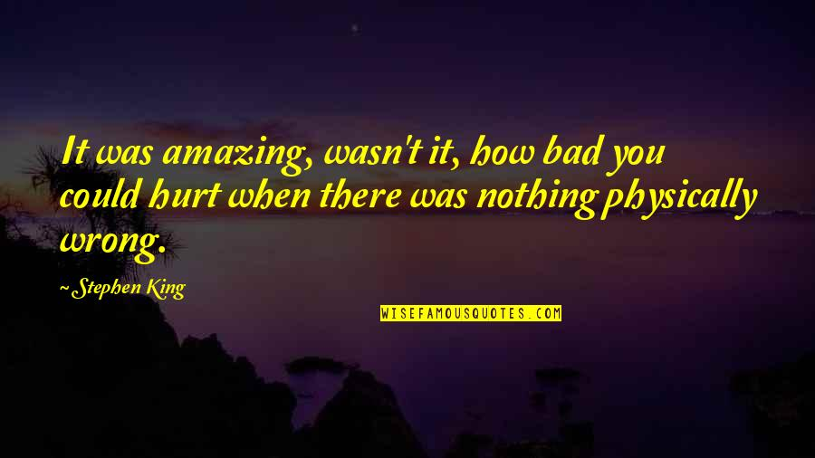Physically Quotes By Stephen King: It was amazing, wasn't it, how bad you