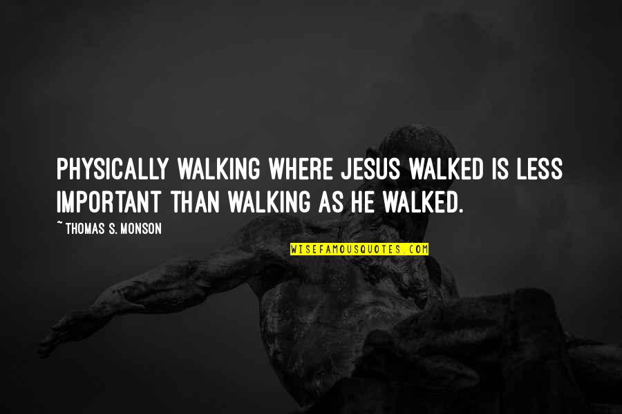Physically Quotes By Thomas S. Monson: Physically walking where Jesus walked is less important