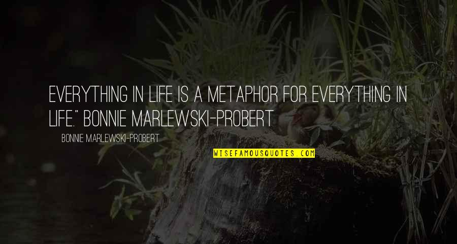 Physics And Life Quotes By Bonnie Marlewski-Probert: Everything in life is a metaphor for everything
