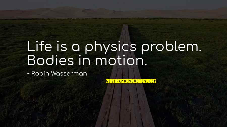 Physics And Life Quotes By Robin Wasserman: Life is a physics problem. Bodies in motion.