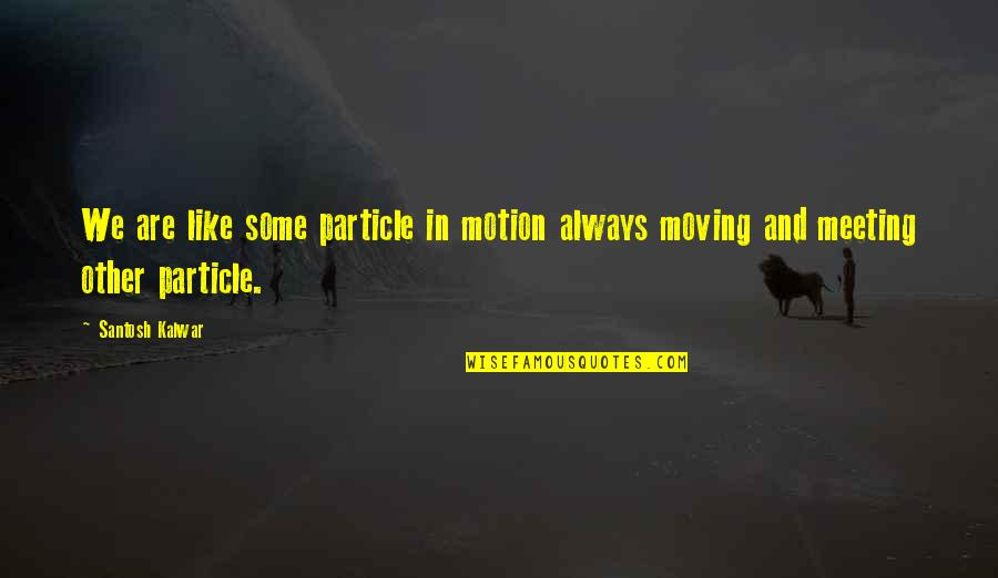 Physics And Life Quotes By Santosh Kalwar: We are like some particle in motion always