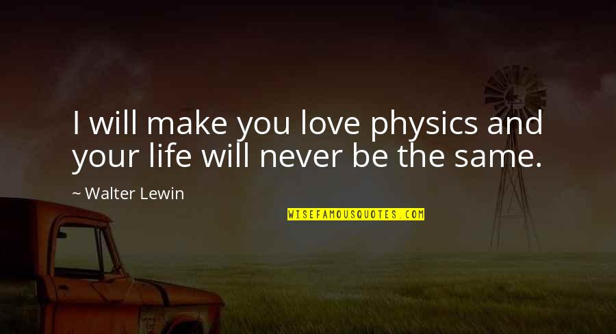 Physics And Life Quotes By Walter Lewin: I will make you love physics and your