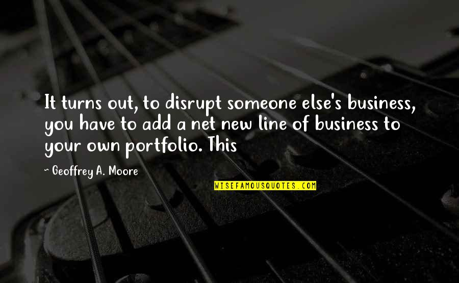 Physiological Needs Quotes By Geoffrey A. Moore: It turns out, to disrupt someone else's business,