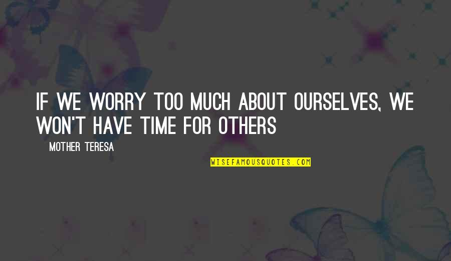 Physiological Needs Quotes By Mother Teresa: If we worry too much about ourselves, we