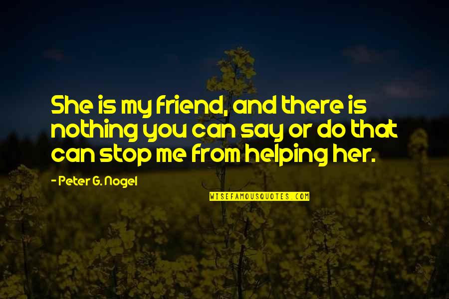 Physiological Needs Quotes By Peter G. Nogel: She is my friend, and there is nothing