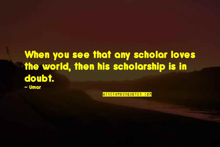 Physiological Needs Quotes By Umar: When you see that any scholar loves the