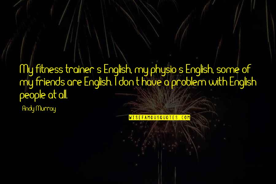 Physio's Quotes By Andy Murray: My fitness trainer's English, my physio's English, some