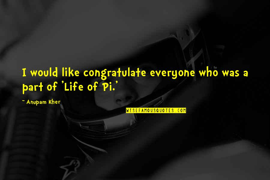 Pi In Life Of Pi Quotes By Anupam Kher: I would like congratulate everyone who was a