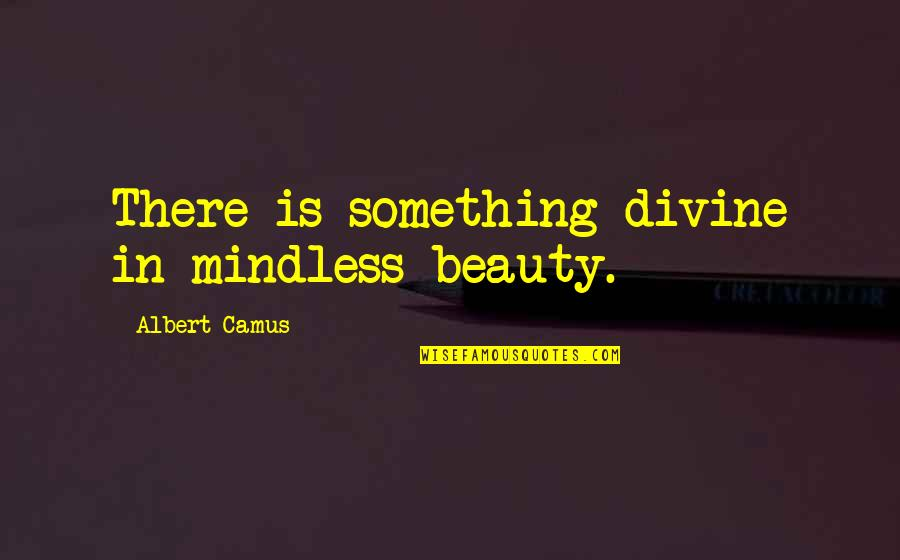 Pi Sigma Epsilon Quotes By Albert Camus: There is something divine in mindless beauty.
