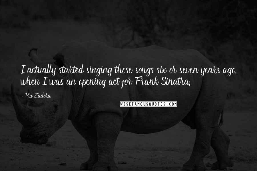 Pia Zadora quotes: I actually started singing those songs six or seven years ago, when I was an opening act for Frank Sinatra.