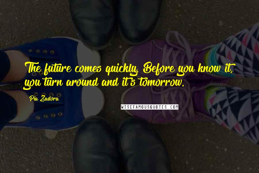 Pia Zadora quotes: The future comes quickly. Before you know it, you turn around and it's tomorrow.