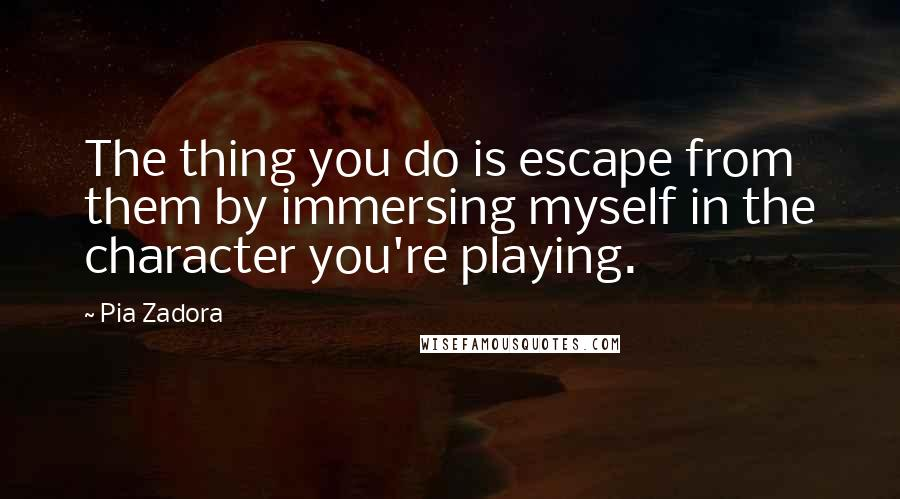 Pia Zadora quotes: The thing you do is escape from them by immersing myself in the character you're playing.