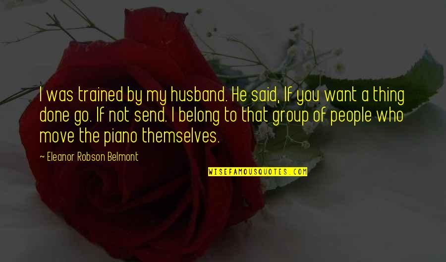 Piano Moving Quotes By Eleanor Robson Belmont: I was trained by my husband. He said,