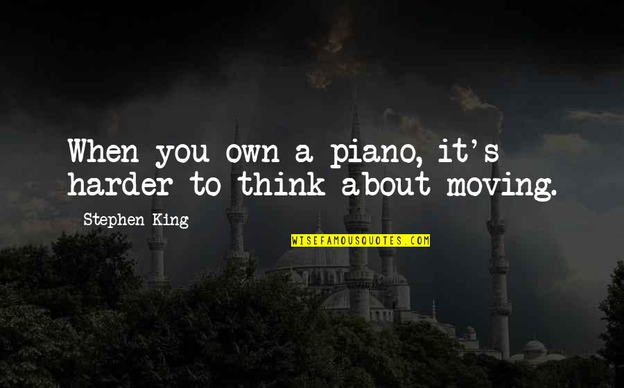 Piano Moving Quotes By Stephen King: When you own a piano, it's harder to