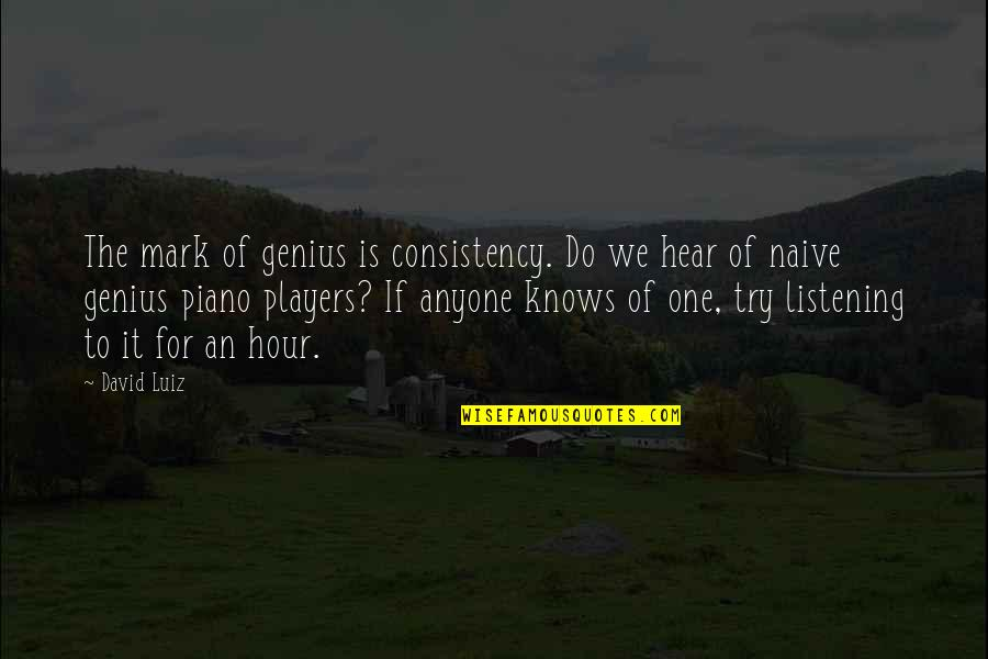 Piano Players Quotes By David Luiz: The mark of genius is consistency. Do we