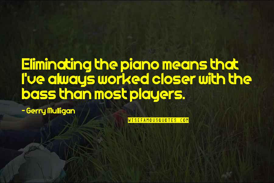Piano Players Quotes By Gerry Mulligan: Eliminating the piano means that I've always worked