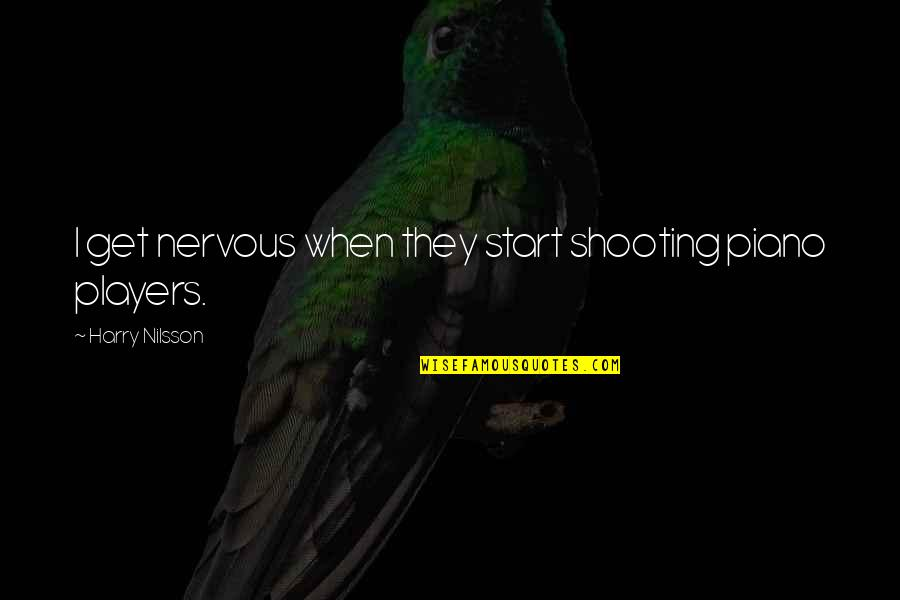 Piano Players Quotes By Harry Nilsson: I get nervous when they start shooting piano