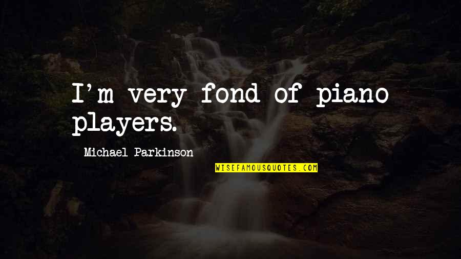 Piano Players Quotes By Michael Parkinson: I'm very fond of piano players.