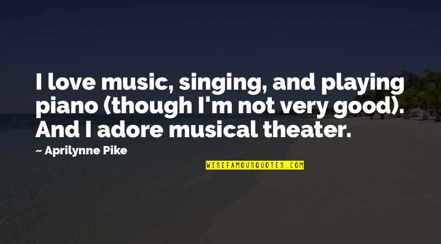 Piano Playing Quotes By Aprilynne Pike: I love music, singing, and playing piano (though