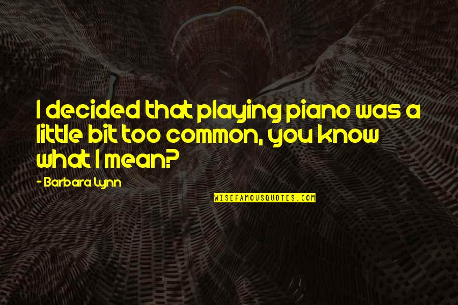Piano Playing Quotes By Barbara Lynn: I decided that playing piano was a little