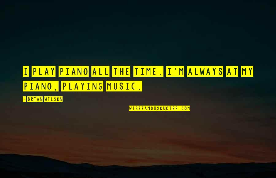 Piano Playing Quotes By Brian Wilson: I play piano all the time. I'm always