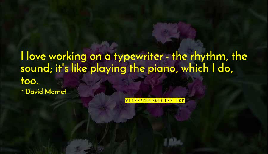 Piano Playing Quotes By David Mamet: I love working on a typewriter - the
