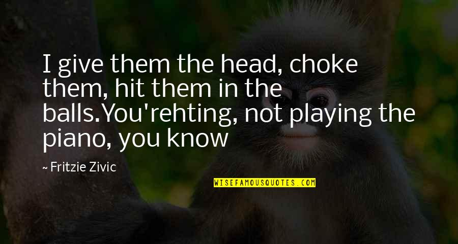 Piano Playing Quotes By Fritzie Zivic: I give them the head, choke them, hit