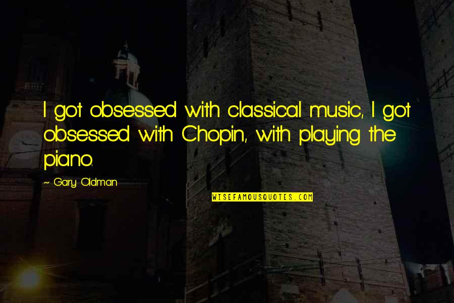 Piano Playing Quotes By Gary Oldman: I got obsessed with classical music, I got
