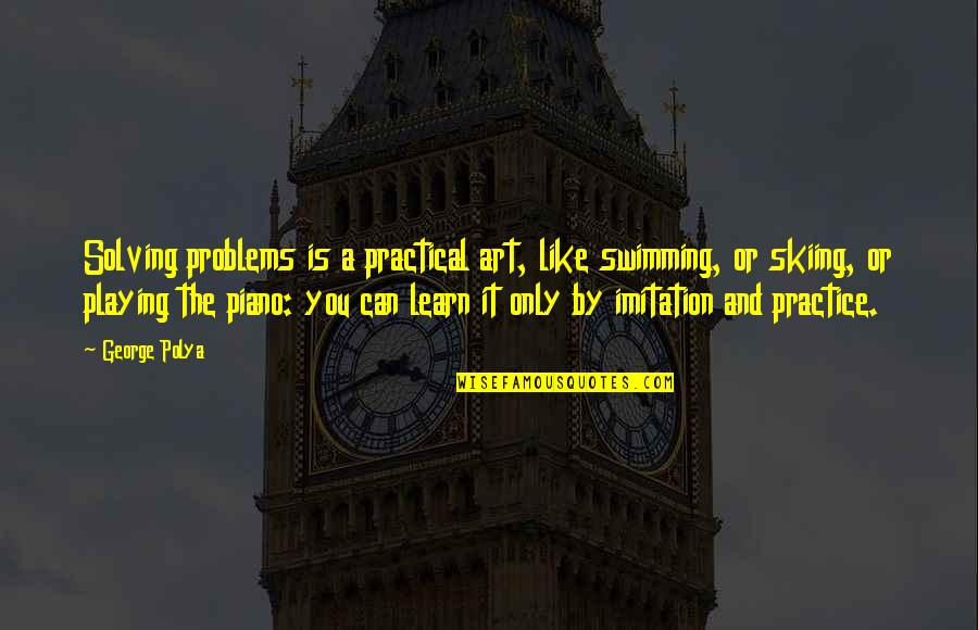 Piano Playing Quotes By George Polya: Solving problems is a practical art, like swimming,