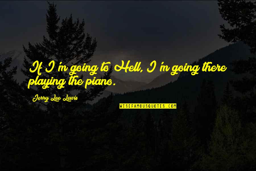 Piano Playing Quotes By Jerry Lee Lewis: If I'm going to Hell, I'm going there