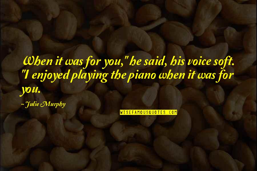 """Piano Playing Quotes By Julie Murphy: When it was for you,"""" he said, his"""