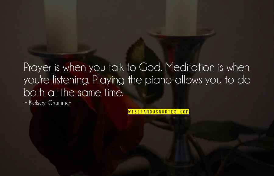 Piano Playing Quotes By Kelsey Grammer: Prayer is when you talk to God. Meditation