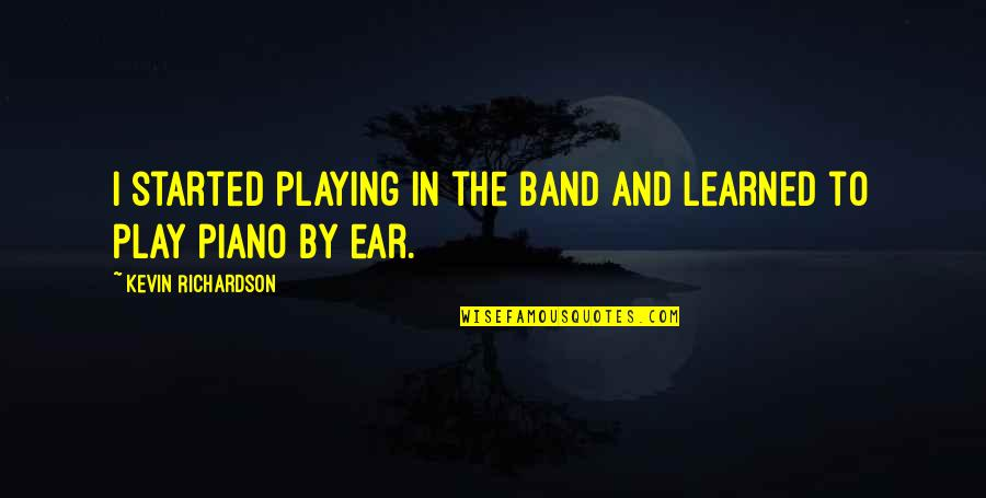 Piano Playing Quotes By Kevin Richardson: I started playing in the band and learned