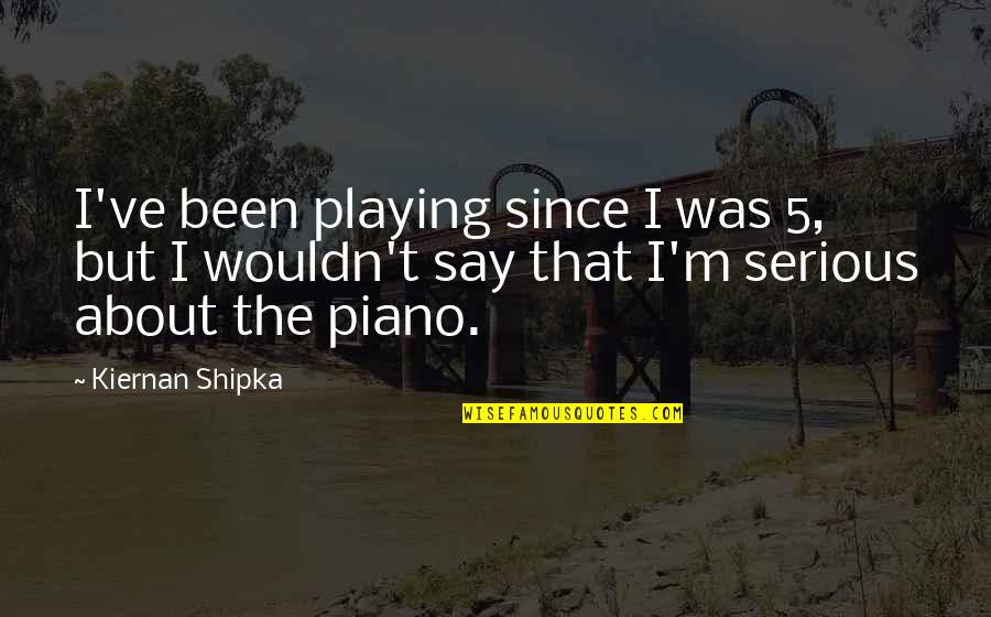 Piano Playing Quotes By Kiernan Shipka: I've been playing since I was 5, but