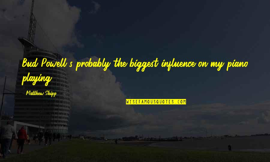 Piano Playing Quotes By Matthew Shipp: Bud Powell's probably the biggest influence on my