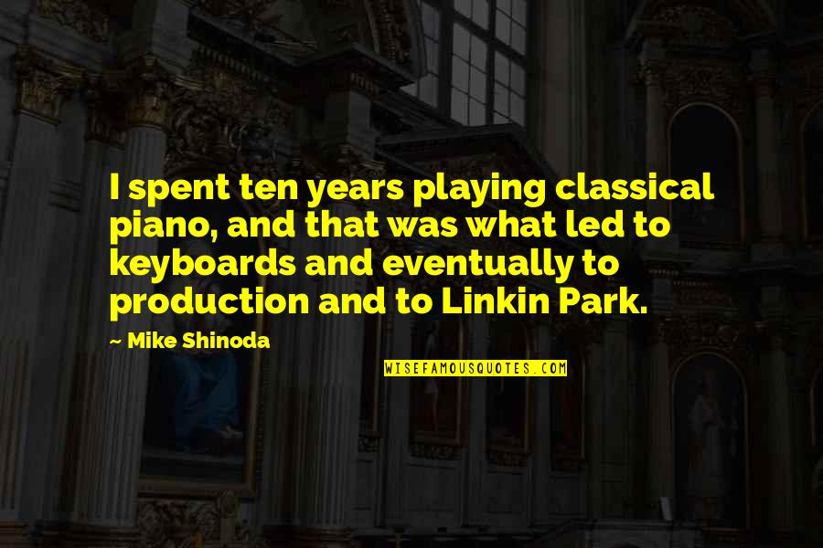 Piano Playing Quotes By Mike Shinoda: I spent ten years playing classical piano, and