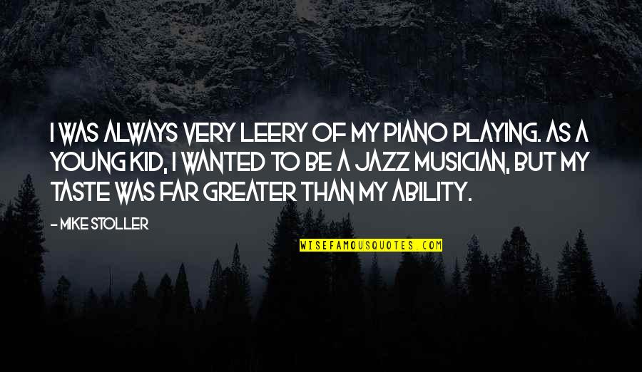 Piano Playing Quotes By Mike Stoller: I was always very leery of my piano