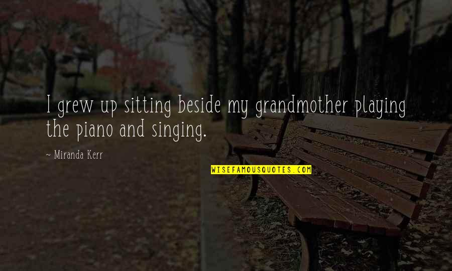 Piano Playing Quotes By Miranda Kerr: I grew up sitting beside my grandmother playing