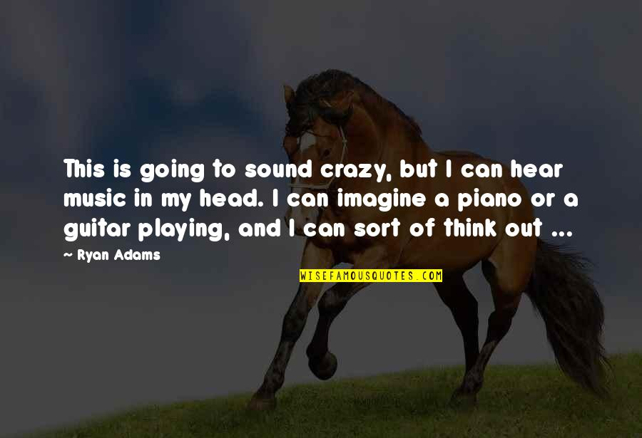 Piano Playing Quotes By Ryan Adams: This is going to sound crazy, but I