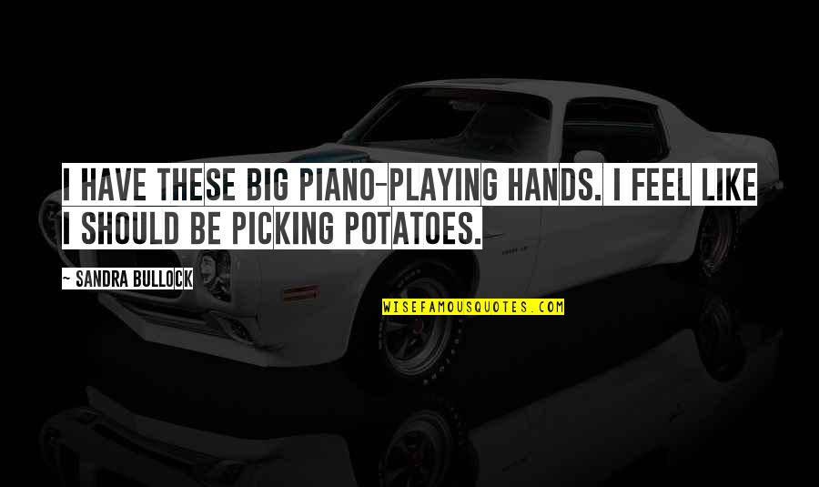 Piano Playing Quotes By Sandra Bullock: I have these big piano-playing hands. I feel