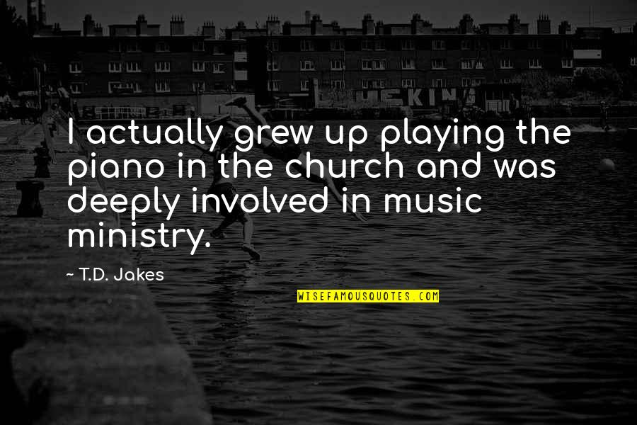 Piano Playing Quotes By T.D. Jakes: I actually grew up playing the piano in