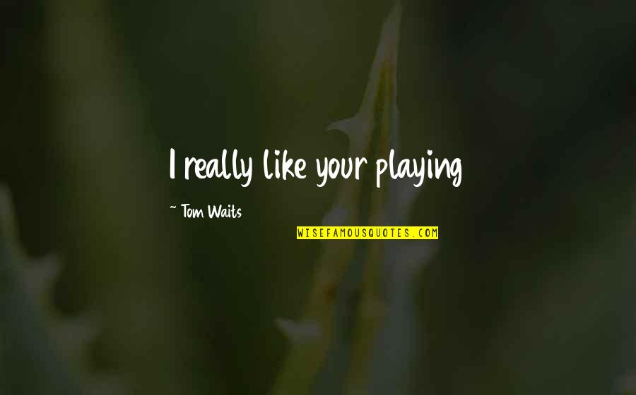 Piano Playing Quotes By Tom Waits: I really like your playing