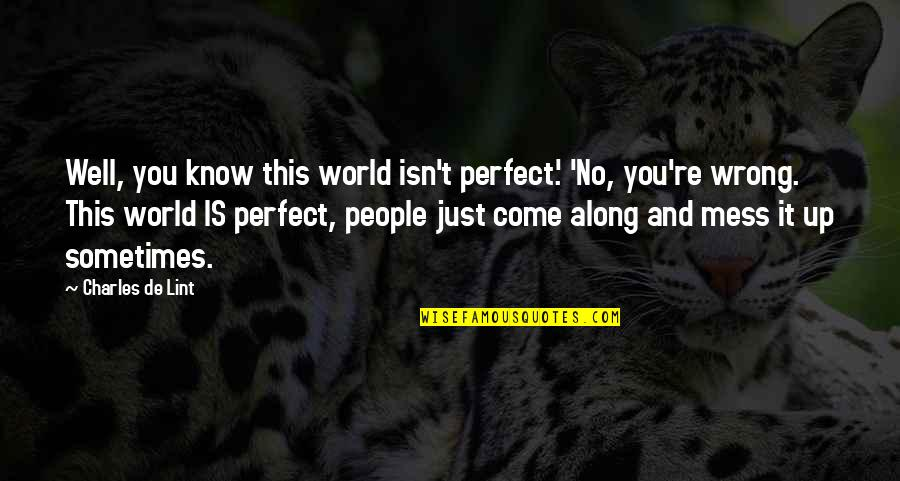 Picie Quotes By Charles De Lint: Well, you know this world isn't perfect.' 'No,