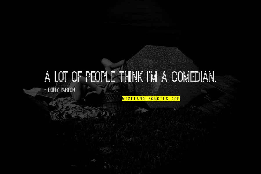 Picie Quotes By Dolly Parton: A lot of people think I'm a comedian.