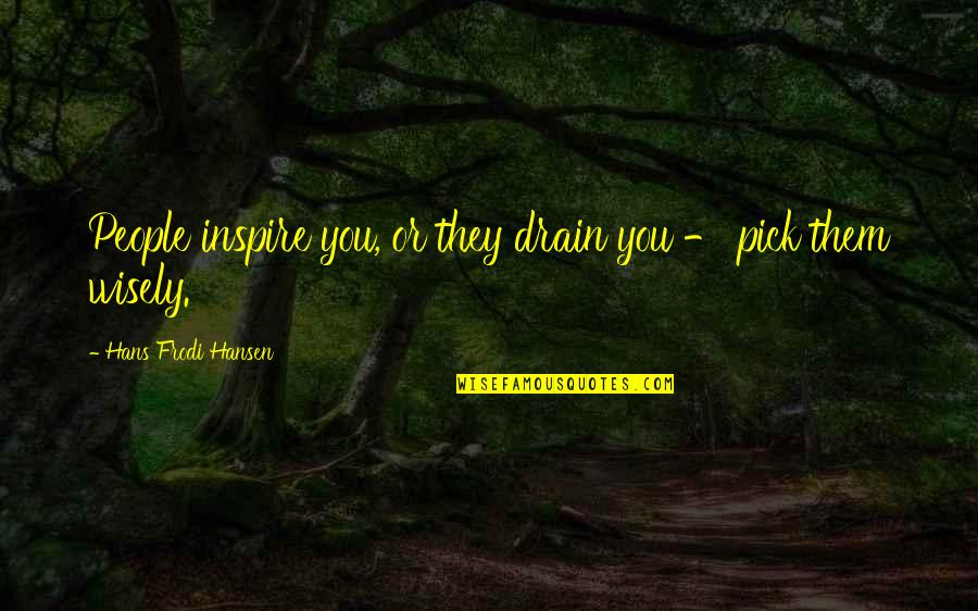 Pick Wisely Quotes By Hans Frodi Hansen: People inspire you, or they drain you -
