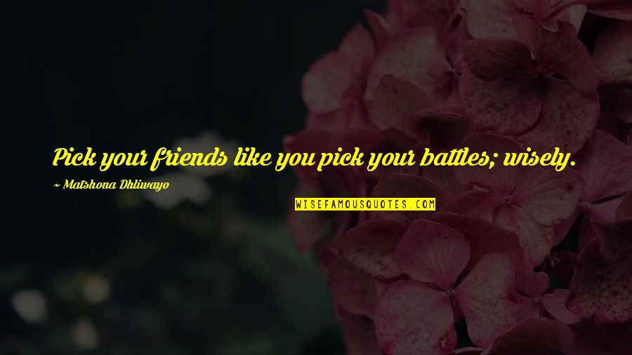 Pick Wisely Quotes By Matshona Dhliwayo: Pick your friends like you pick your battles;