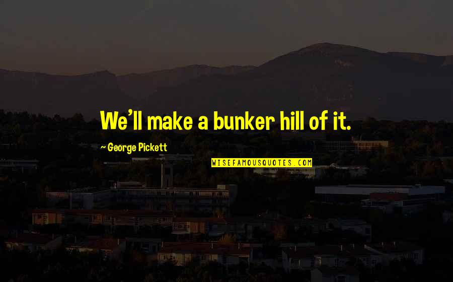 Pickett's Quotes By George Pickett: We'll make a bunker hill of it.